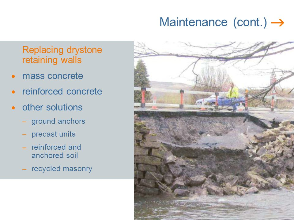 Maintenance (cont.) Replacing drystone retaining walls mass concrete reinforced concrete other solutions – ground anchors – precast units – reinforced and anchored soil – recycled masonry