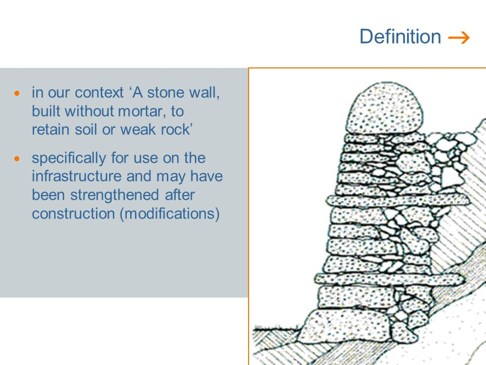 Definition in our context A stone wall, built without mortar, to retain soil or weak rock specifically for use on the infrastructure and may have been strengthened after construction (modifications)