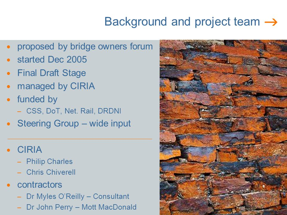 Background and project team proposed by bridge owners forum started Dec 2005 Final Draft Stage managed by CIRIA funded by – CSS, DoT, Net.