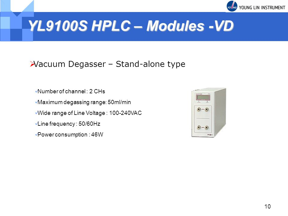 10 YL9100S HPLC – Modules -VD Vacuum Degasser – Stand-alone type Number of channel : 2 CHs Maximum degassing range: 50ml/min Wide range of Line Voltage : VAC Line frequency : 50/60Hz Power consumption : 46W