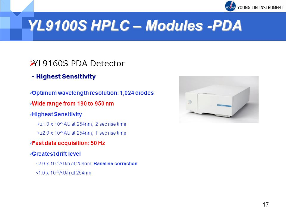 17 YL9100S HPLC – Modules -PDA YL9160S PDA Detector Optimum wavelength resolution: 1,024 diodes Wide range from 190 to 950 nm Highest Sensitivity <±1.0 x AU at 254nm, 2 sec rise time <±2.0 x AU at 254nm, 1 sec rise time Fast data acquisition: 50 Hz Greatest drift level <2.0 x AU/h at 254nm, Baseline correction <1.0 x AU/h at 254nm - Highest Sensitivity