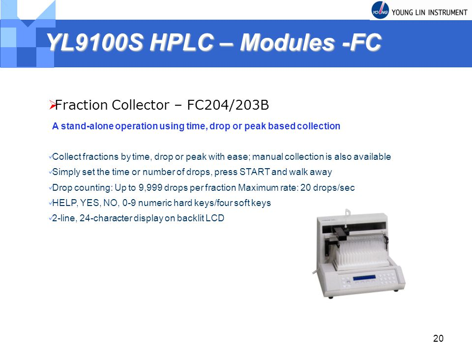 20 YL9100S HPLC – Modules -FC Fraction Collector – FC204/203B A stand-alone operation using time, drop or peak based collection Collect fractions by time, drop or peak with ease; manual collection is also available Simply set the time or number of drops, press START and walk away Drop counting: Up to 9,999 drops per fraction Maximum rate: 20 drops/sec HELP, YES, NO, 0-9 numeric hard keys/four soft keys 2-line, 24-character display on backlit LCD