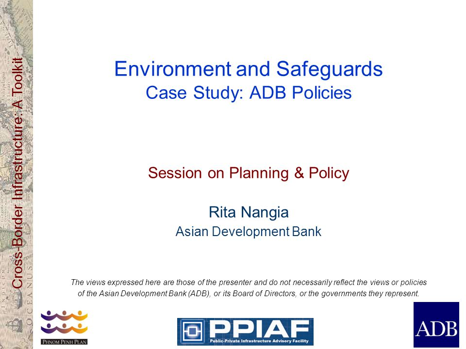 Cross-Border Infrastructure: A Toolkit Environment and Safeguards Case Study: ADB Policies Session on Planning & Policy Rita Nangia Asian Development Bank The views expressed here are those of the presenter and do not necessarily reflect the views or policies of the Asian Development Bank (ADB), or its Board of Directors, or the governments they represent.