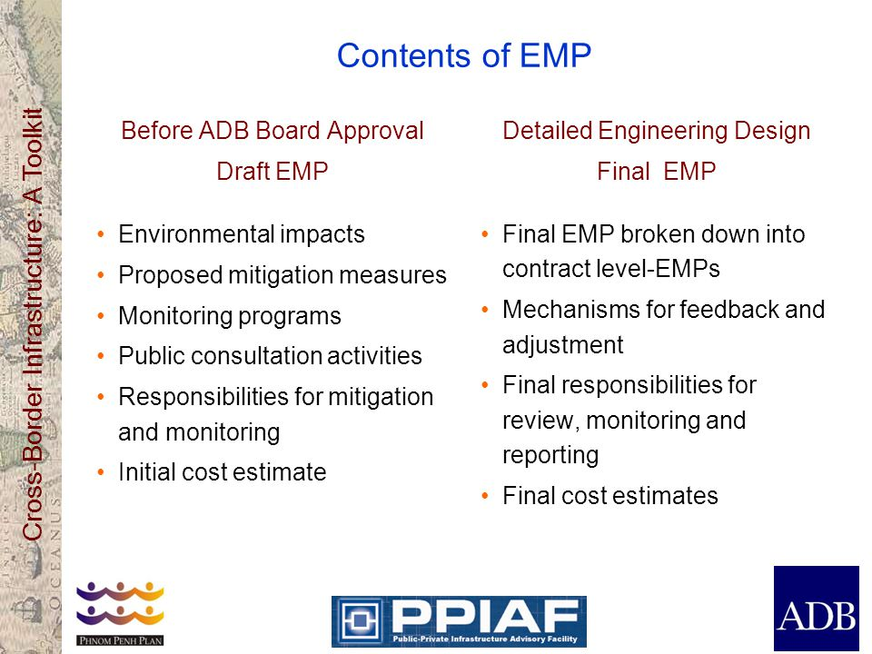 Cross-Border Infrastructure: A Toolkit Contents of EMP Before ADB Board Approval Draft EMP Environmental impacts Proposed mitigation measures Monitoring programs Public consultation activities Responsibilities for mitigation and monitoring Initial cost estimate Detailed Engineering Design Final EMP Final EMP broken down into contract level-EMPs Mechanisms for feedback and adjustment Final responsibilities for review, monitoring and reporting Final cost estimates