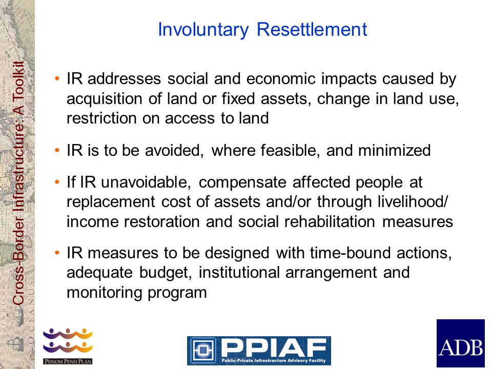 Cross-Border Infrastructure: A Toolkit Involuntary Resettlement IR addresses social and economic impacts caused by acquisition of land or fixed assets, change in land use, restriction on access to land IR is to be avoided, where feasible, and minimized If IR unavoidable, compensate affected people at replacement cost of assets and/or through livelihood/ income restoration and social rehabilitation measures IR measures to be designed with time-bound actions, adequate budget, institutional arrangement and monitoring program