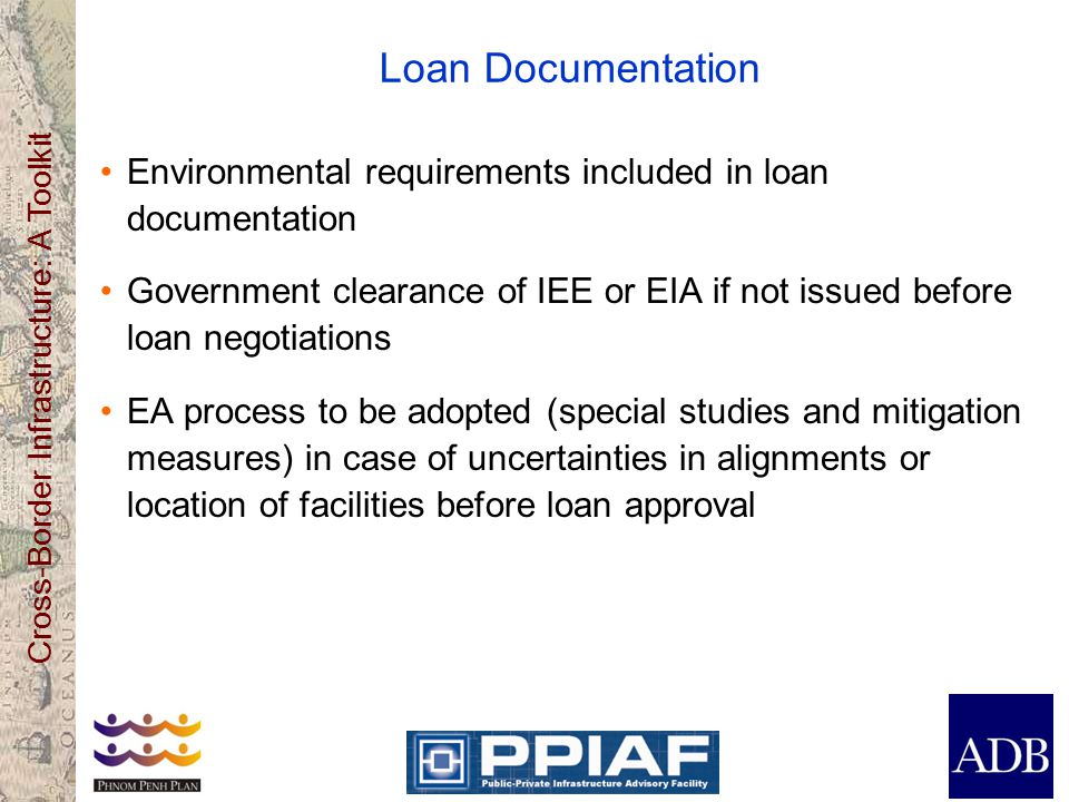 Cross-Border Infrastructure: A Toolkit Loan Documentation Environmental requirements included in loan documentation Government clearance of IEE or EIA if not issued before loan negotiations EA process to be adopted (special studies and mitigation measures) in case of uncertainties in alignments or location of facilities before loan approval