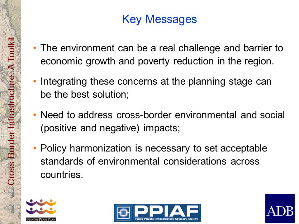 Cross-Border Infrastructure: A Toolkit Key Messages The environment can be a real challenge and barrier to economic growth and poverty reduction in the region.