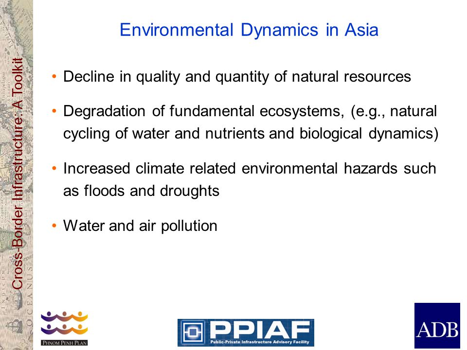 Cross-Border Infrastructure: A Toolkit Environmental Dynamics in Asia Decline in quality and quantity of natural resources Degradation of fundamental ecosystems, (e.g., natural cycling of water and nutrients and biological dynamics) Increased climate related environmental hazards such as floods and droughts Water and air pollution