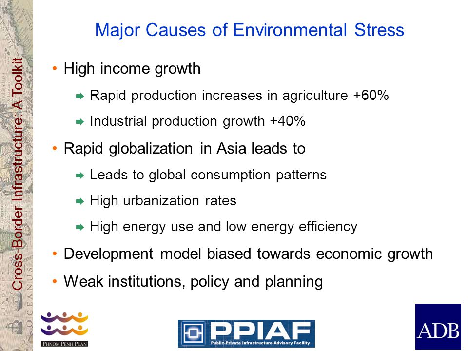 Cross-Border Infrastructure: A Toolkit Major Causes of Environmental Stress High income growth Rapid production increases in agriculture +60% Industrial production growth +40% Rapid globalization in Asia leads to Leads to global consumption patterns High urbanization rates High energy use and low energy efficiency Development model biased towards economic growth Weak institutions, policy and planning