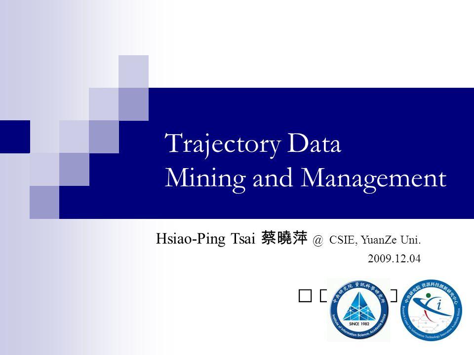 Trajectory Data Mining and Management Hsiao-Ping Tsai @ CSIE, YuanZe Uni. 2009.12.04