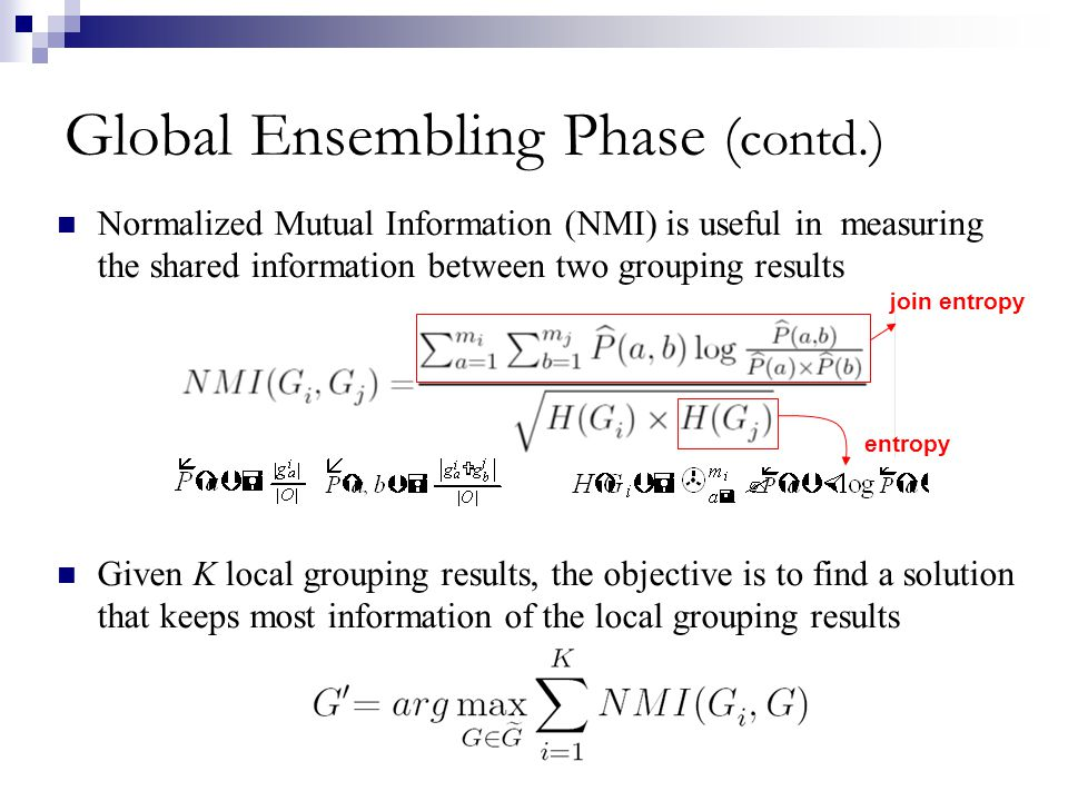 Global Ensembling Phase ( contd.) Normalized Mutual Information (NMI) is useful in measuring the shared information between two grouping results Given
