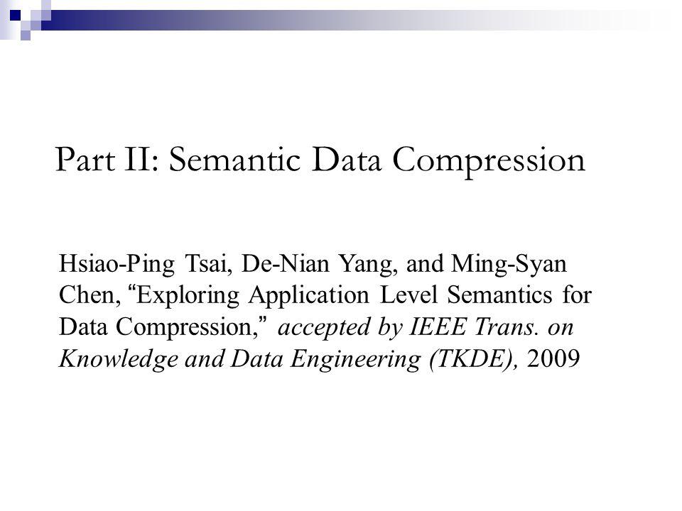 Part II: Semantic Data Compression Hsiao-Ping Tsai, De-Nian Yang, and Ming-Syan Chen, Exploring Application Level Semantics for Data Compression, acce