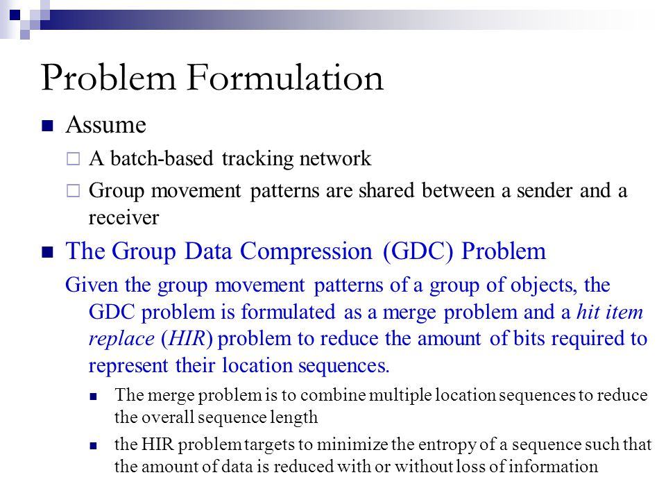 Problem Formulation Assume A batch-based tracking network Group movement patterns are shared between a sender and a receiver The Group Data Compressio