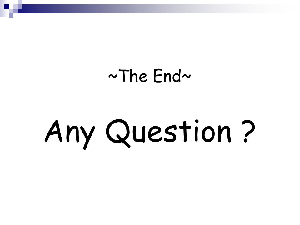 ~The End~ Any Question ?