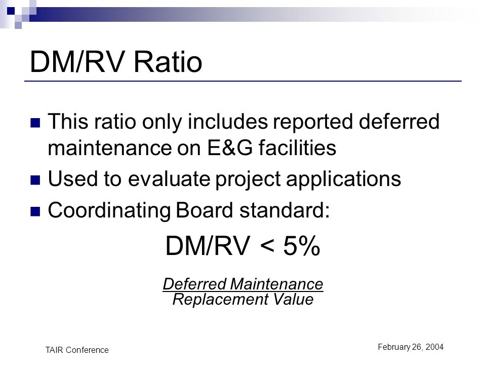 TAIR Conference February 26, 2004 DM/RV Ratio This ratio only includes reported deferred maintenance on E&G facilities Used to evaluate project applications Coordinating Board standard: DM/RV < 5% Deferred Maintenance Replacement Value