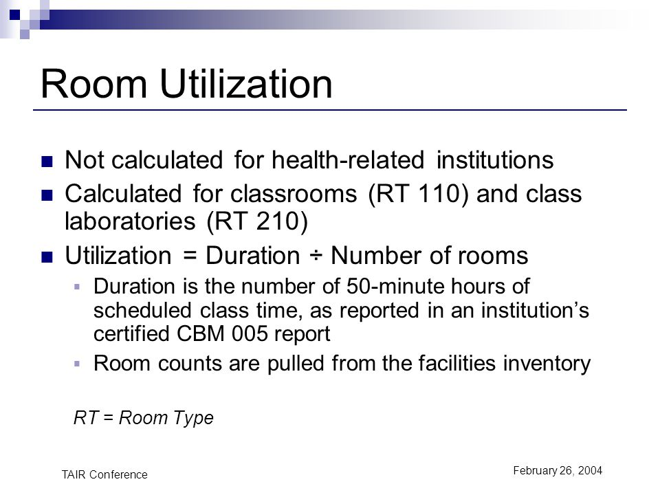 TAIR Conference February 26, 2004 Room Utilization Not calculated for health-related institutions Calculated for classrooms (RT 110) and class laboratories (RT 210) Utilization = Duration ÷ Number of rooms Duration is the number of 50-minute hours of scheduled class time, as reported in an institutions certified CBM 005 report Room counts are pulled from the facilities inventory RT = Room Type