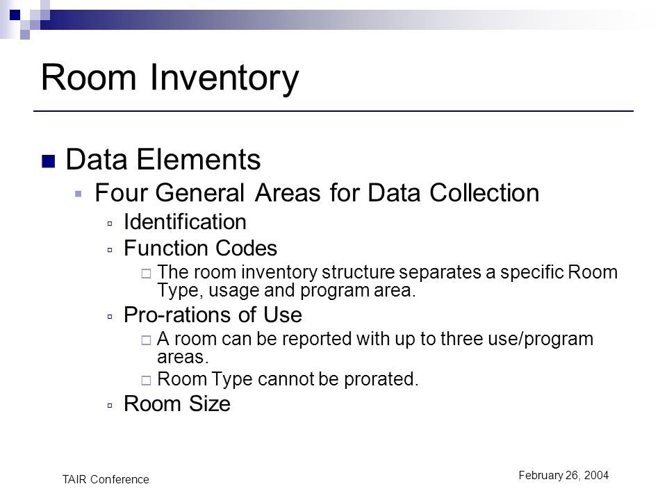 TAIR Conference February 26, 2004 Room Inventory Data Elements Four General Areas for Data Collection Identification Function Codes The room inventory structure separates a specific Room Type, usage and program area.