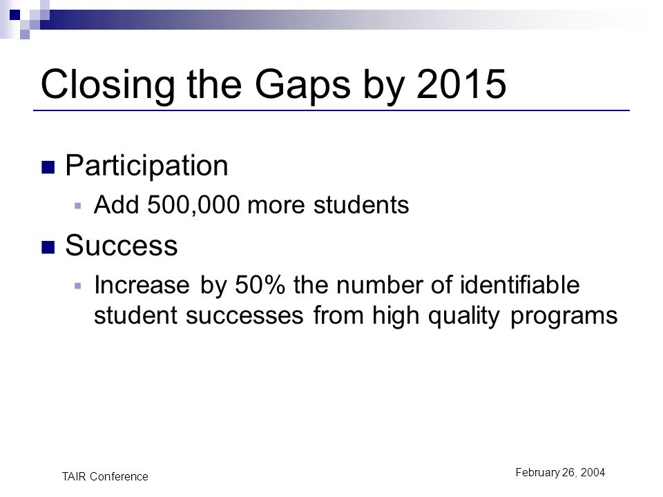 TAIR Conference February 26, 2004 Closing the Gaps by 2015 Participation Add 500,000 more students Success Increase by 50% the number of identifiable student successes from high quality programs