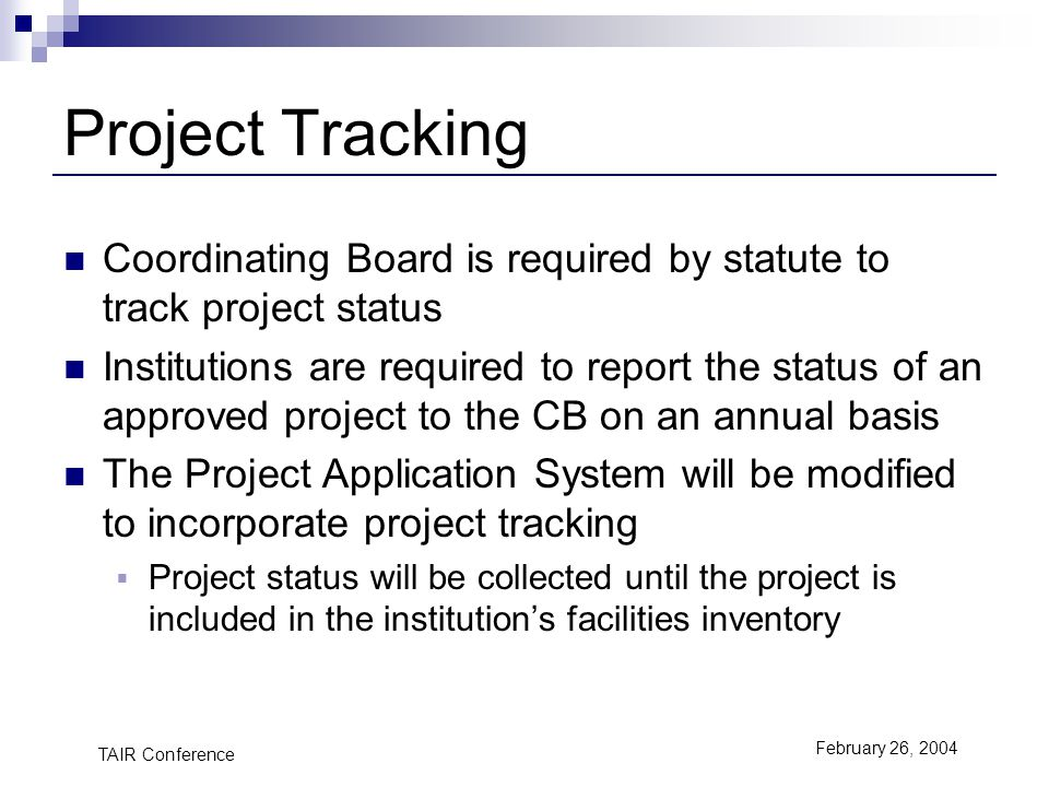 TAIR Conference February 26, 2004 Project Tracking Coordinating Board is required by statute to track project status Institutions are required to report the status of an approved project to the CB on an annual basis The Project Application System will be modified to incorporate project tracking Project status will be collected until the project is included in the institutions facilities inventory