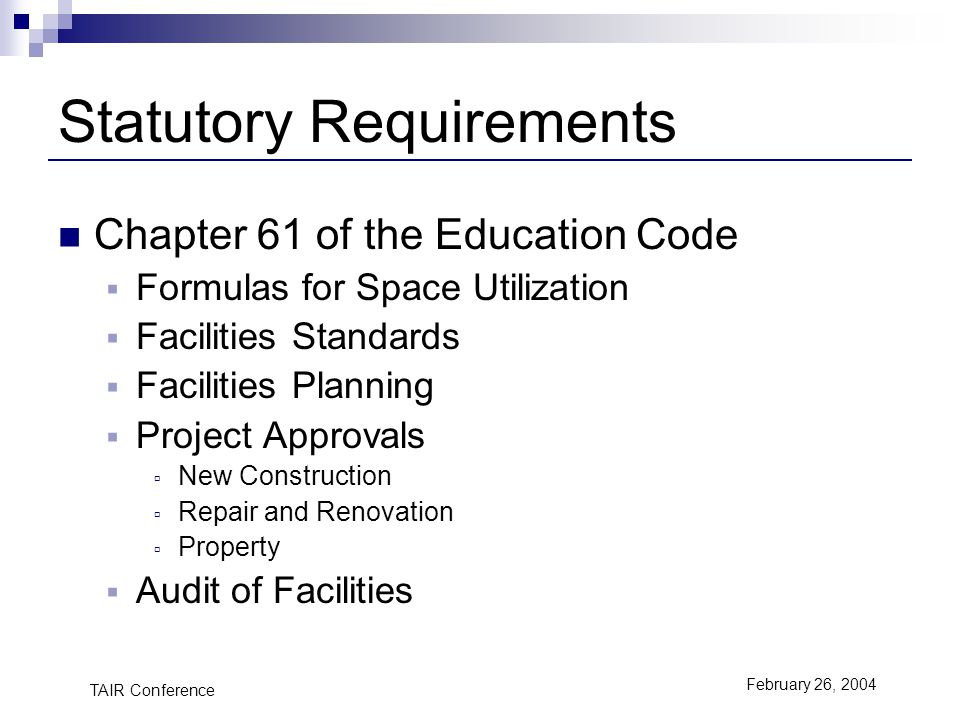 TAIR Conference February 26, 2004 Statutory Requirements Chapter 61 of the Education Code Formulas for Space Utilization Facilities Standards Facilities Planning Project Approvals New Construction Repair and Renovation Property Audit of Facilities