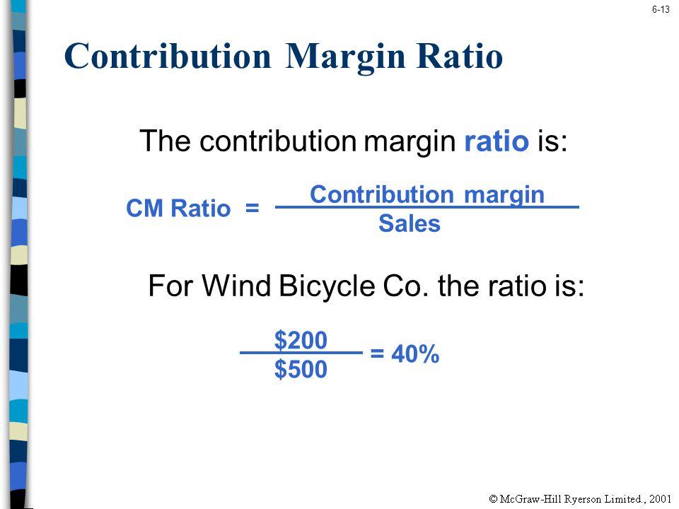 6-13 Contribution Margin Ratio The contribution margin ratio is: For Wind Bicycle Co. the ratio is: Contribution margin Sales CM Ratio = $200 $500 = 4