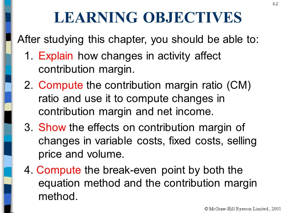 6-2 LEARNING OBJECTIVES 1.Explain how changes in activity affect contribution margin. 2.Compute the contribution margin ratio (CM) ratio and use it to