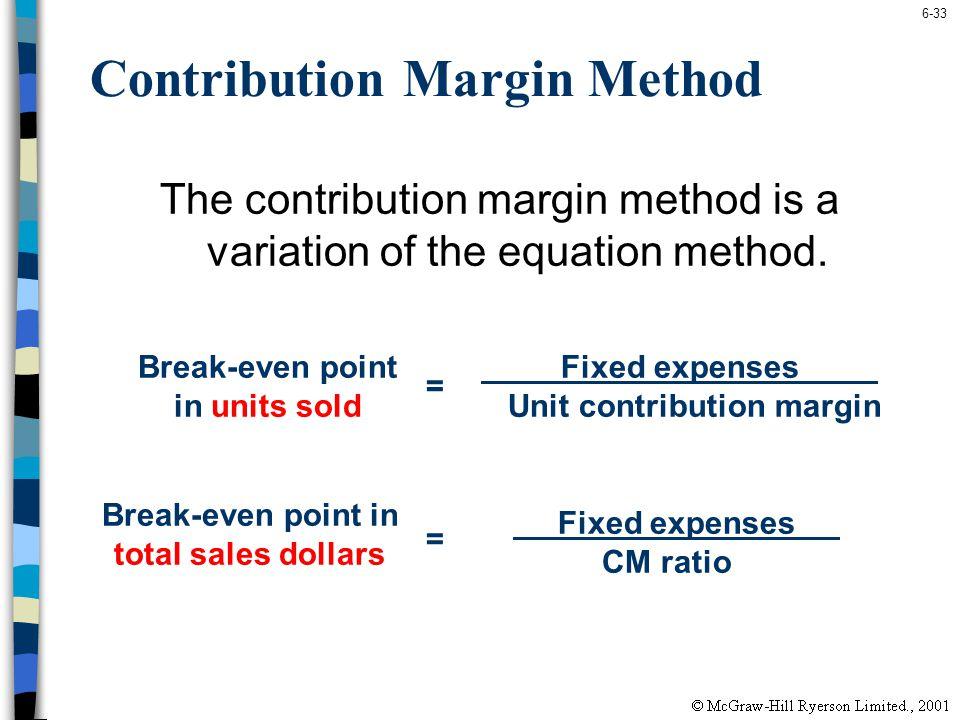 6-33 Contribution Margin Method The contribution margin method is a variation of the equation method. Fixed expenses Unit contribution margin = Break-