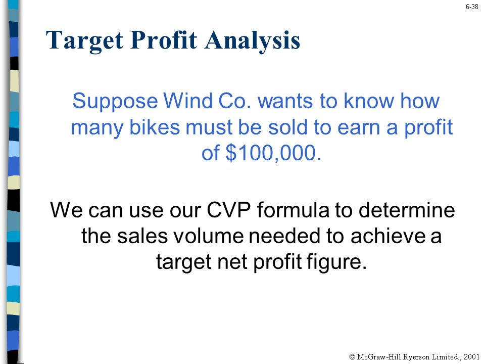 6-38 Target Profit Analysis Suppose Wind Co. wants to know how many bikes must be sold to earn a profit of $100,000. We can use our CVP formula to det