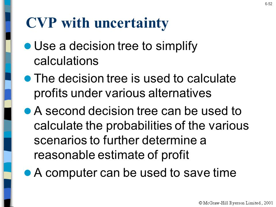 6-52 CVP with uncertainty Use a decision tree to simplify calculations The decision tree is used to calculate profits under various alternatives A sec