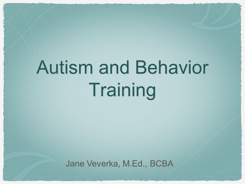 Autism and Behavior Training Jane Veverka, M.Ed., BCBA