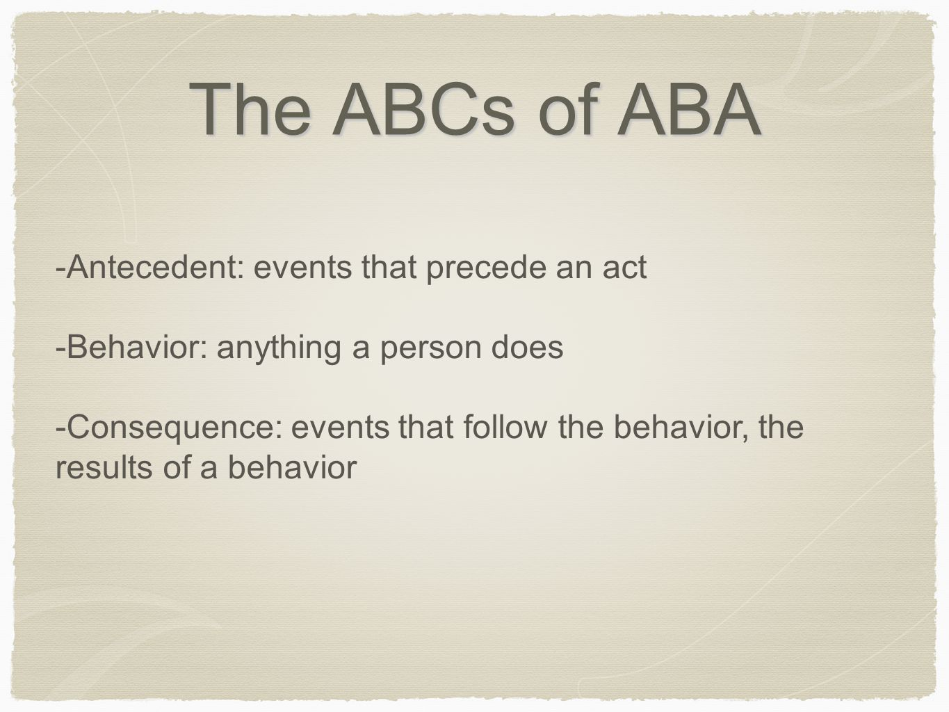 The ABCs of ABA -Antecedent: events that precede an act -Behavior: anything a person does -Consequence: events that follow the behavior, the results o