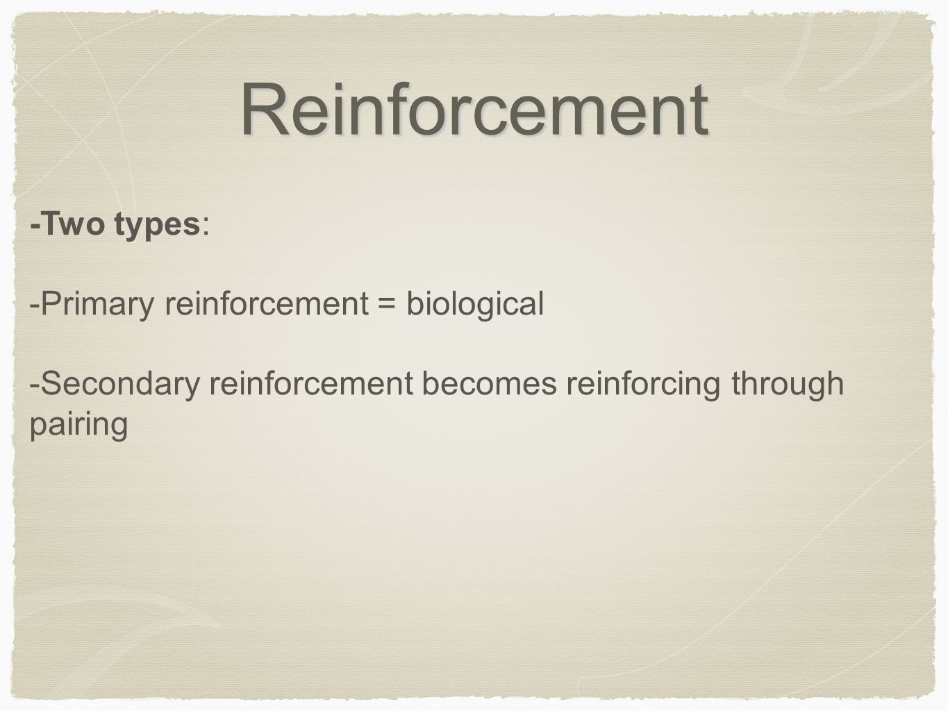 Reinforcement -Two types: -Primary reinforcement = biological -Secondary reinforcement becomes reinforcing through pairing