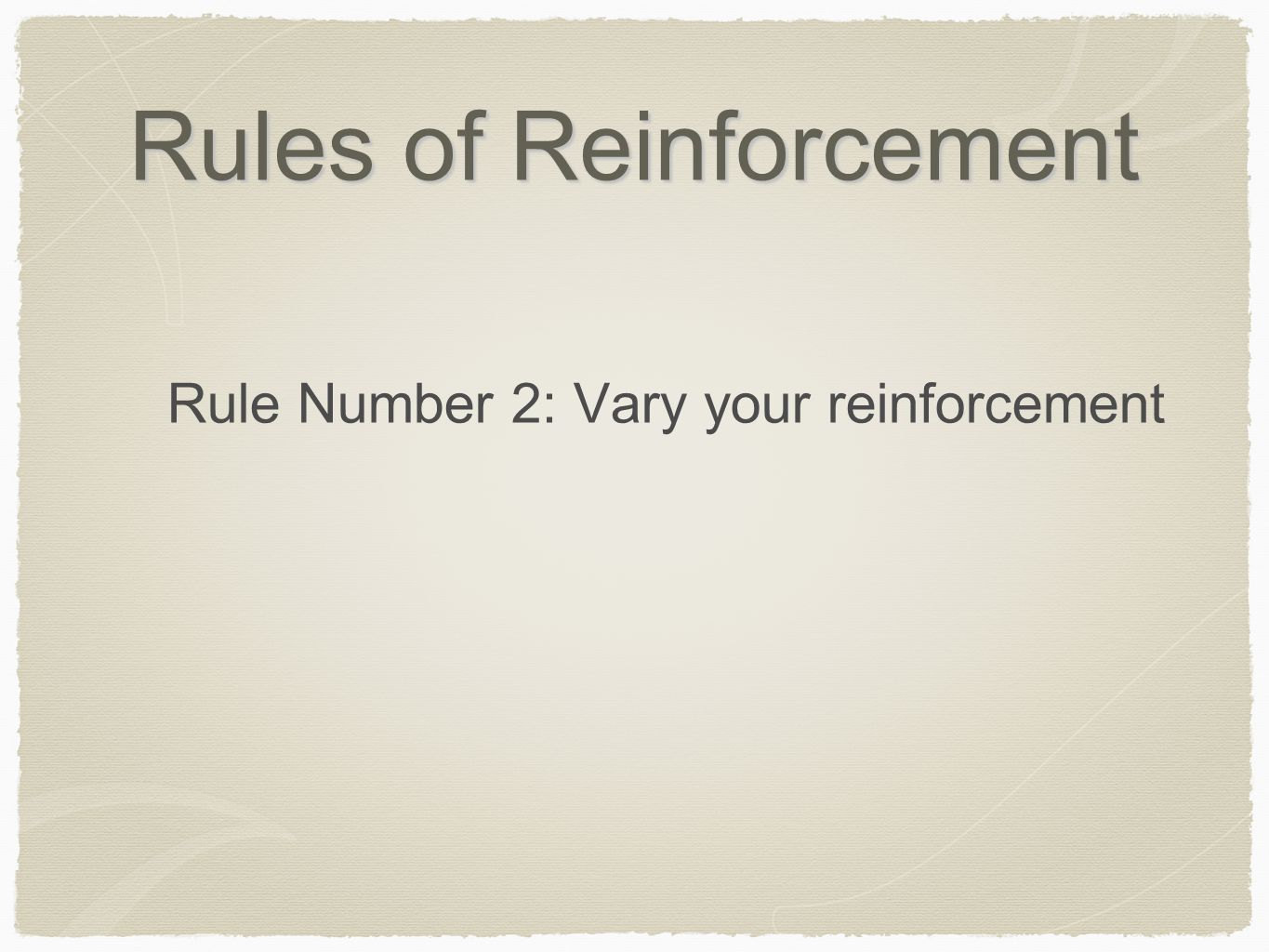 Rules of Reinforcement Rule Number 2: Vary your reinforcement