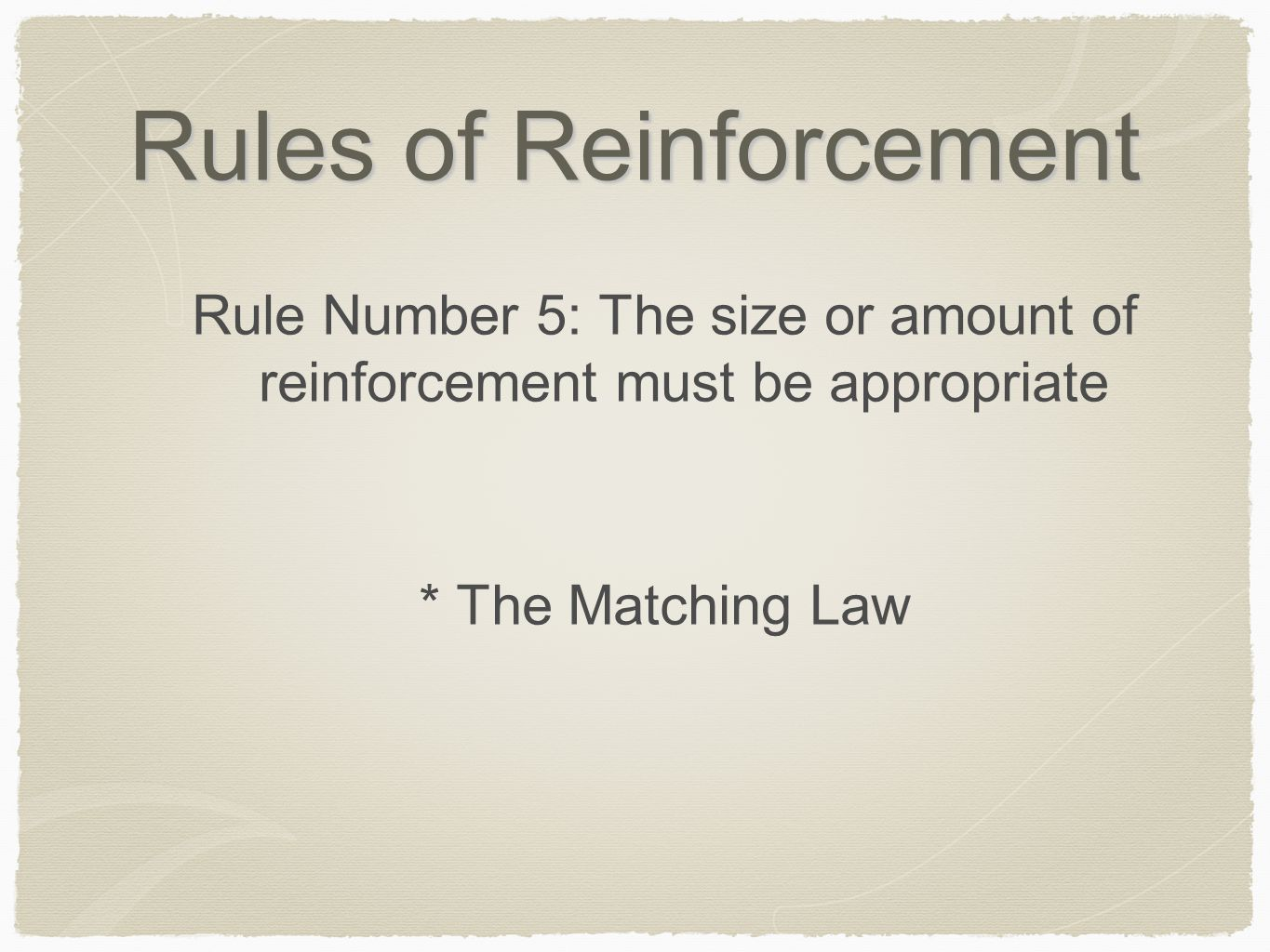 Rules of Reinforcement Rule Number 5: The size or amount of reinforcement must be appropriate * The Matching Law