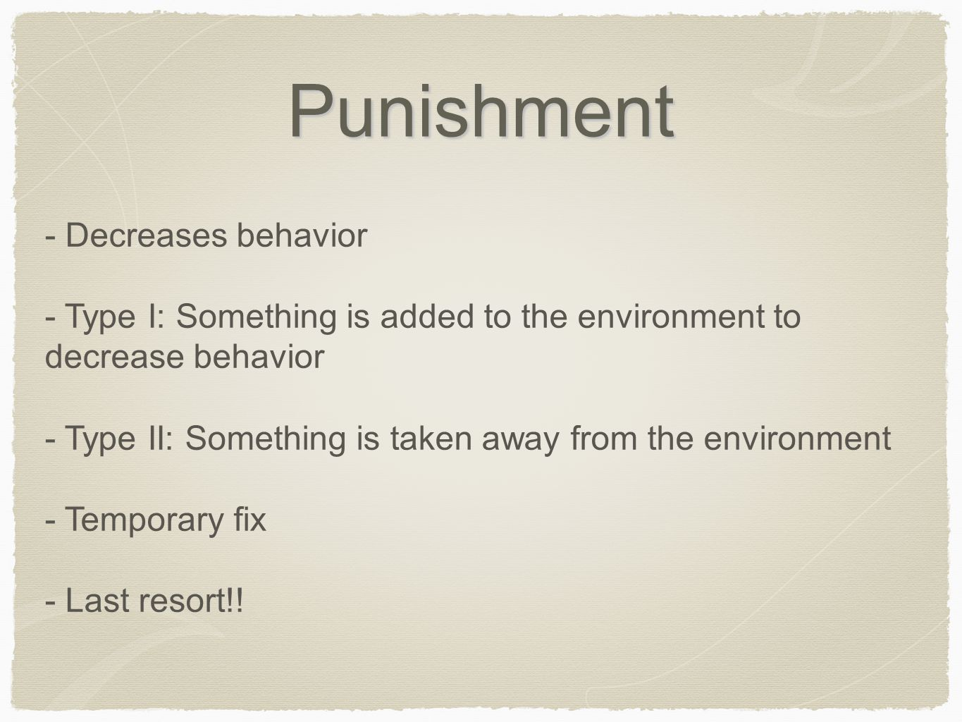 Punishment - Decreases behavior - Type I: Something is added to the environment to decrease behavior - Type II: Something is taken away from the envir