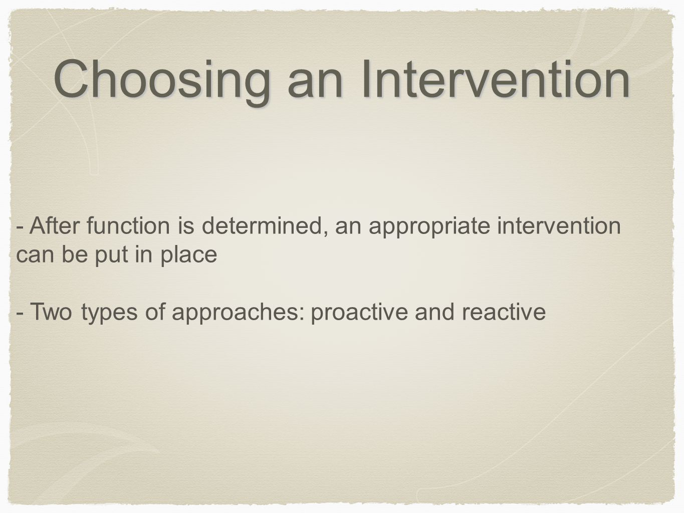 Choosing an Intervention - After function is determined, an appropriate intervention can be put in place - Two types of approaches: proactive and reac