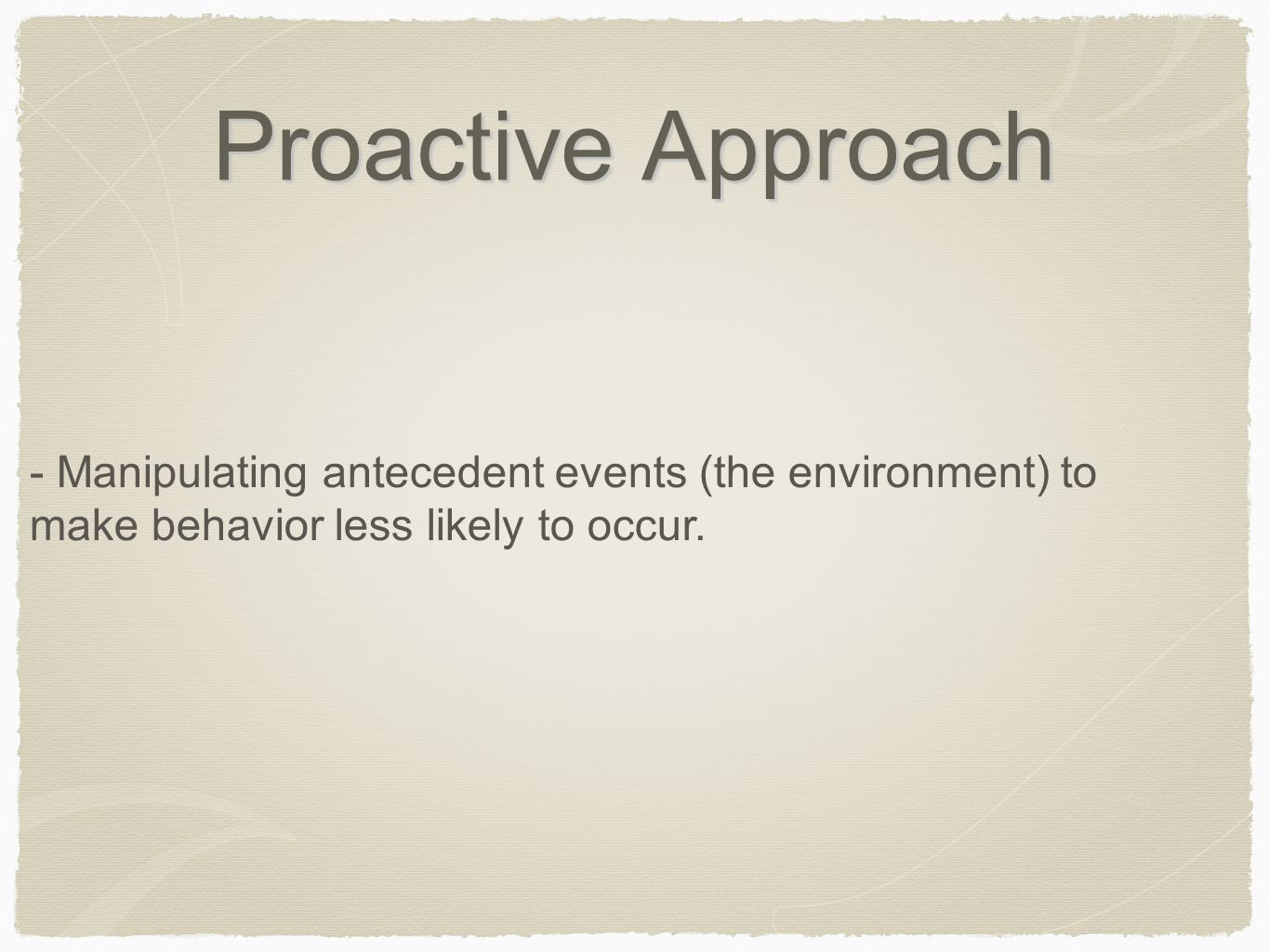 Proactive Approach - Manipulating antecedent events (the environment) to make behavior less likely to occur.