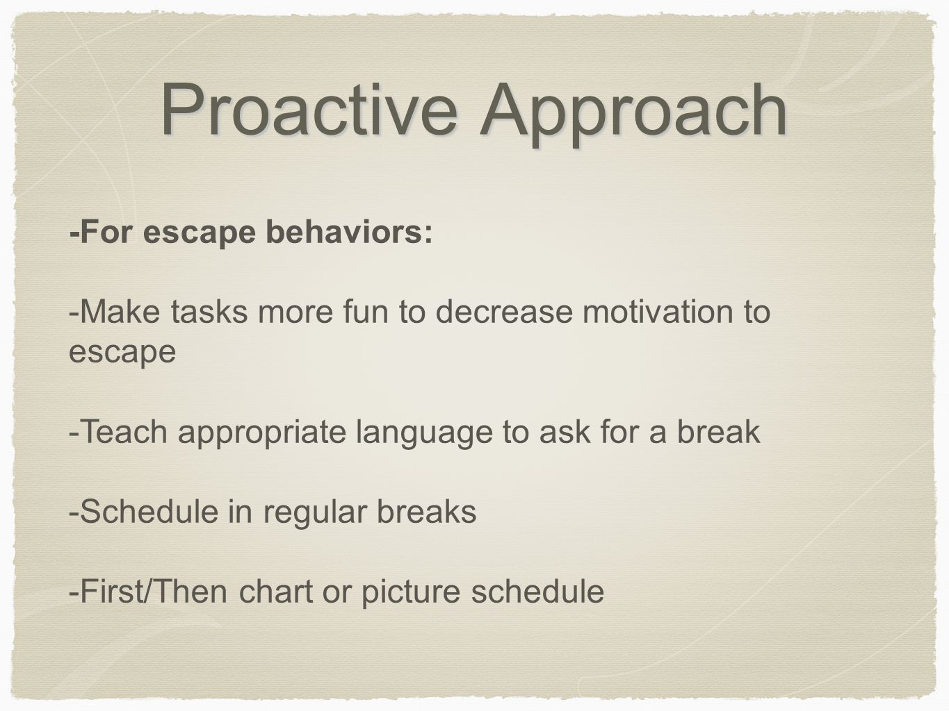 Proactive Approach -For escape behaviors: -Make tasks more fun to decrease motivation to escape -Teach appropriate language to ask for a break -Schedu