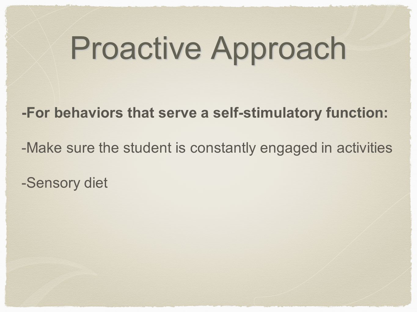 Proactive Approach -For behaviors that serve a self-stimulatory function: -Make sure the student is constantly engaged in activities -Sensory diet