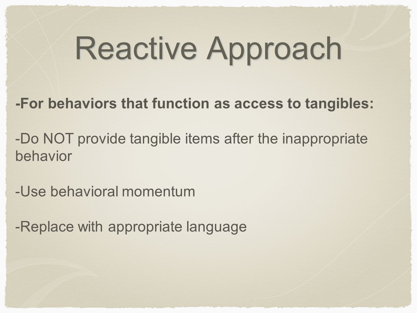 Reactive Approach -For behaviors that function as access to tangibles: -Do NOT provide tangible items after the inappropriate behavior -Use behavioral