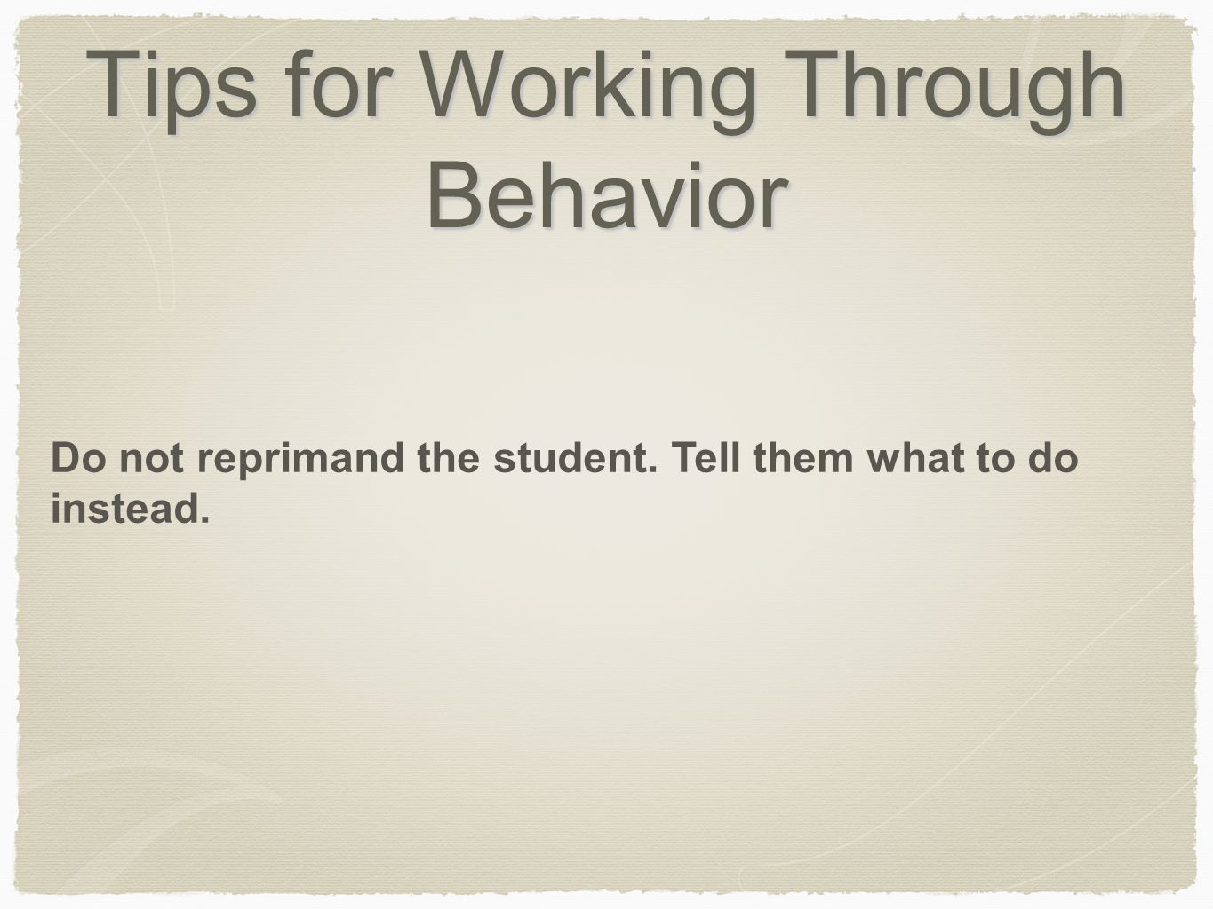 Tips for Working Through Behavior Do not reprimand the student. Tell them what to do instead.