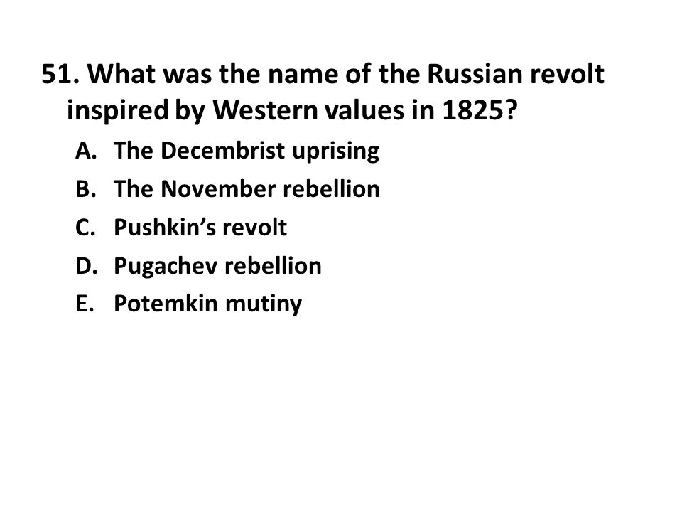 51. What was the name of the Russian revolt inspired by Western values in 1825? A.The Decembrist uprising B.The November rebellion C.Pushkins revolt D
