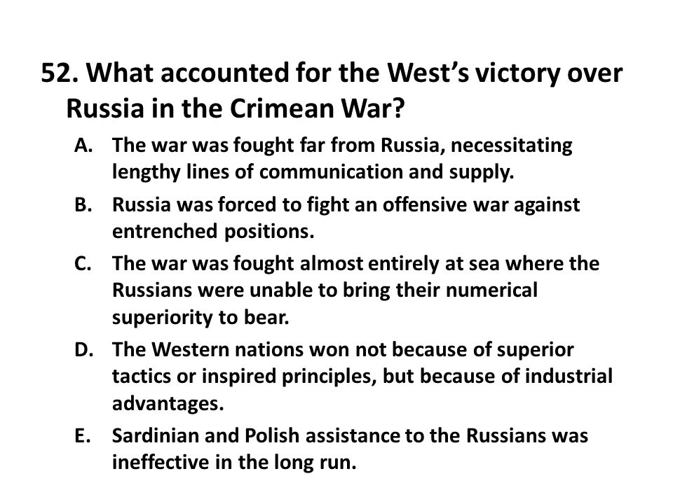 52. What accounted for the Wests victory over Russia in the Crimean War? A.The war was fought far from Russia, necessitating lengthy lines of communic