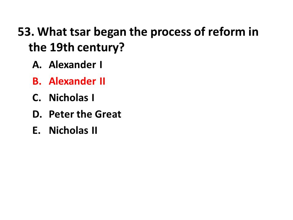 53. What tsar began the process of reform in the 19th century? A.Alexander I B.Alexander II C.Nicholas I D.Peter the Great E.Nicholas II