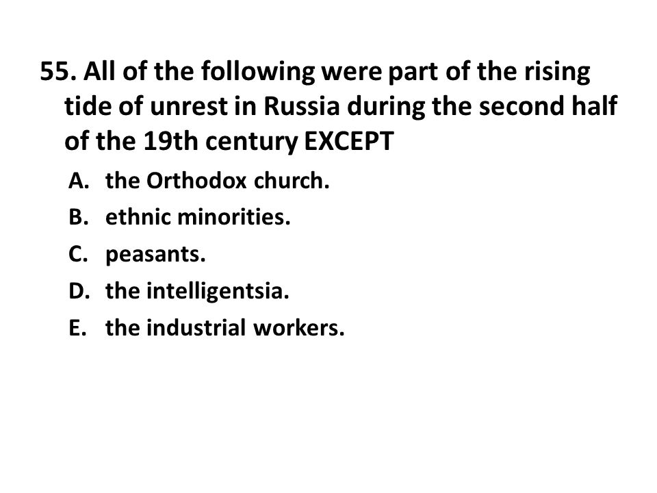 55. All of the following were part of the rising tide of unrest in Russia during the second half of the 19th century EXCEPT A.the Orthodox church. B.e