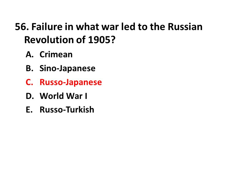 56. Failure in what war led to the Russian Revolution of 1905? A.Crimean B.Sino-Japanese C.Russo-Japanese D.World War I E.Russo-Turkish