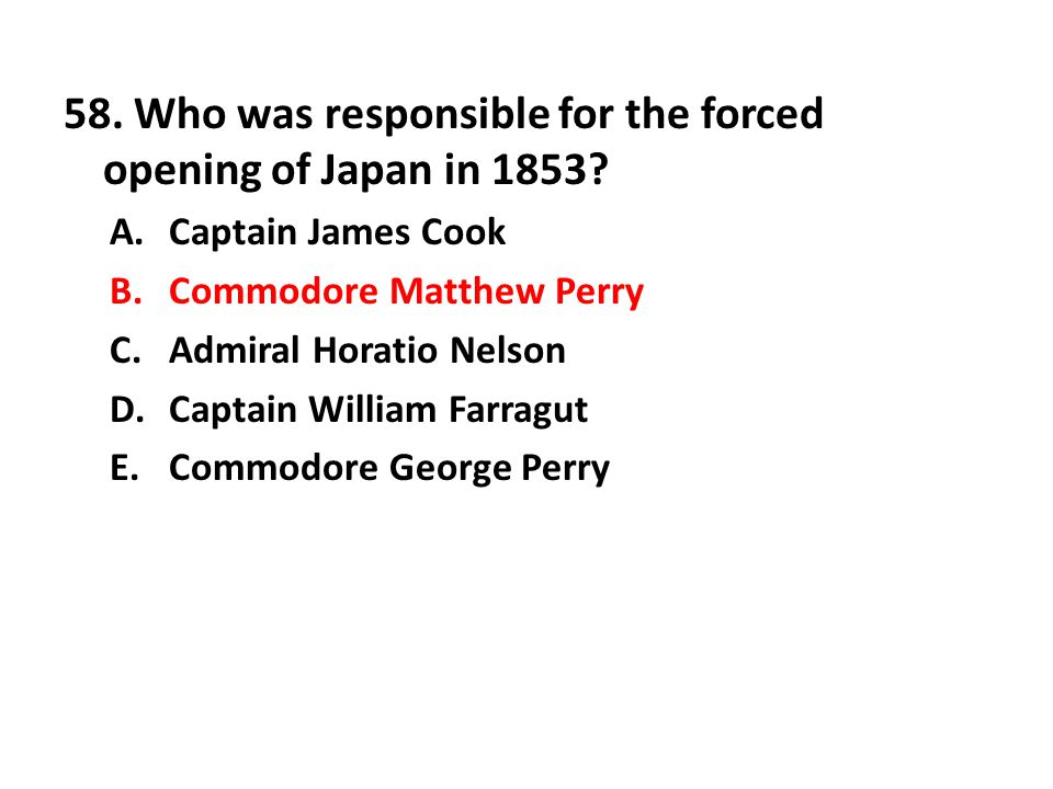 58. Who was responsible for the forced opening of Japan in 1853? A.Captain James Cook B.Commodore Matthew Perry C.Admiral Horatio Nelson D.Captain Wil