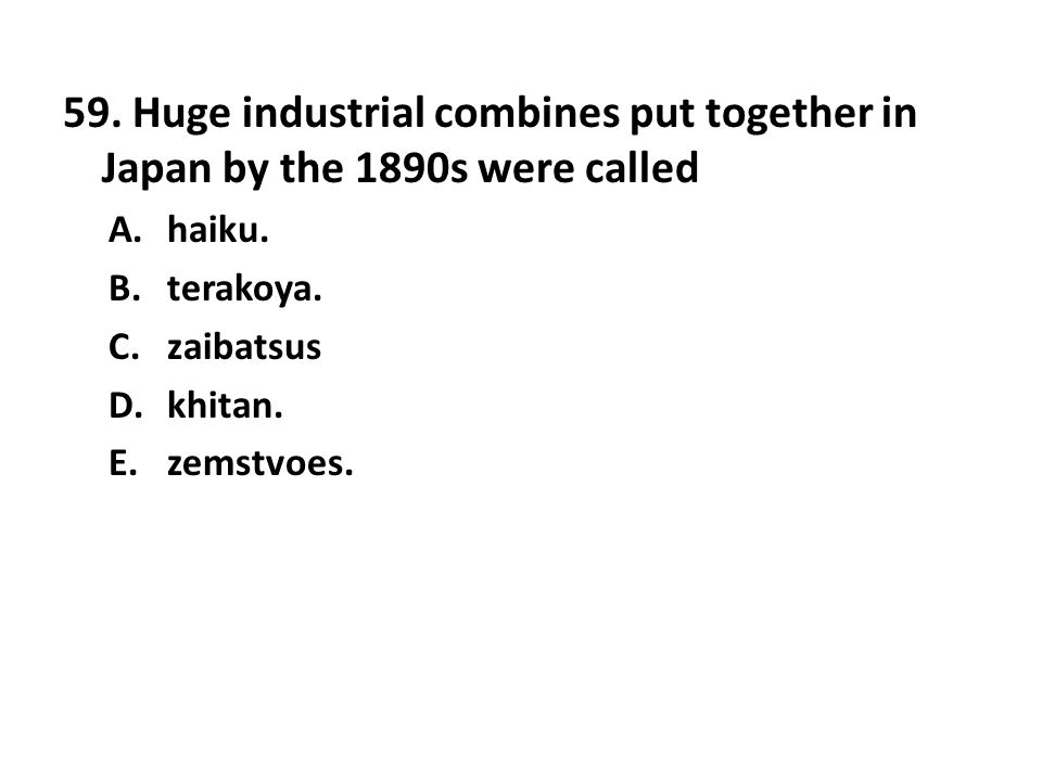 59. Huge industrial combines put together in Japan by the 1890s were called A.haiku. B.terakoya. C.zaibatsus D.khitan. E.zemstvoes.