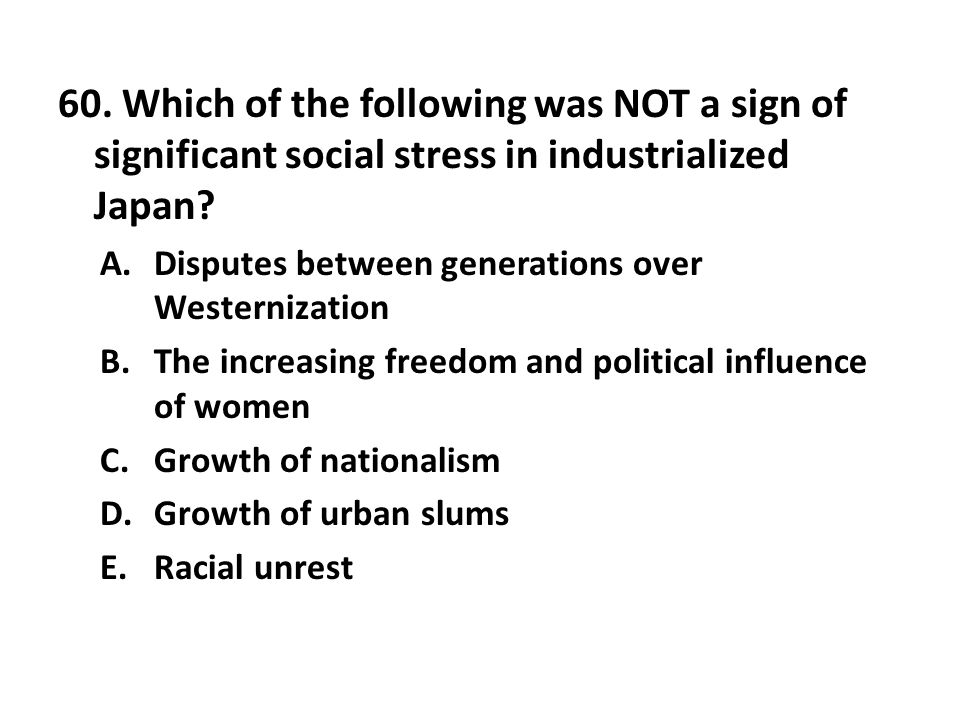 60. Which of the following was NOT a sign of significant social stress in industrialized Japan? A.Disputes between generations over Westernization B.T