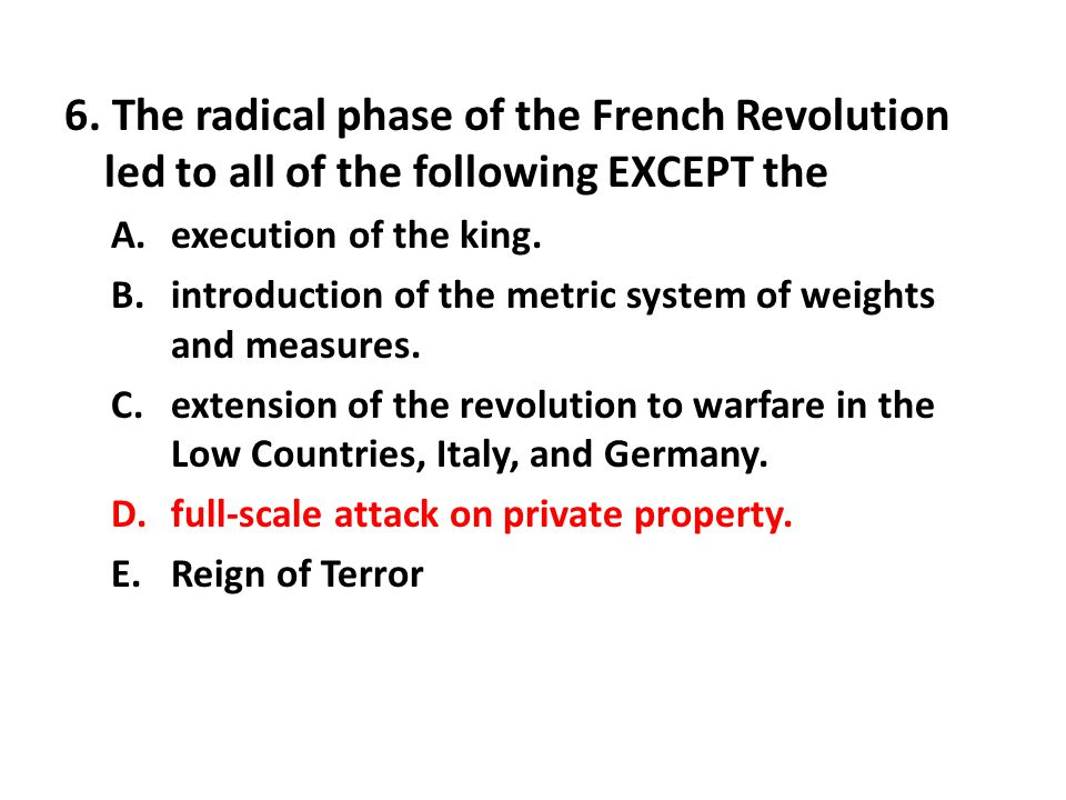 6. The radical phase of the French Revolution led to all of the following EXCEPT the A.execution of the king. B.introduction of the metric system of w